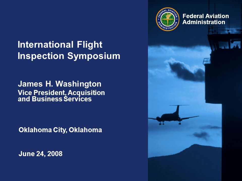 Federal Aviation Administration International Flight Inspection Symposium June 24, 2008 James H. Washington Vice President, Acquisition and Business S