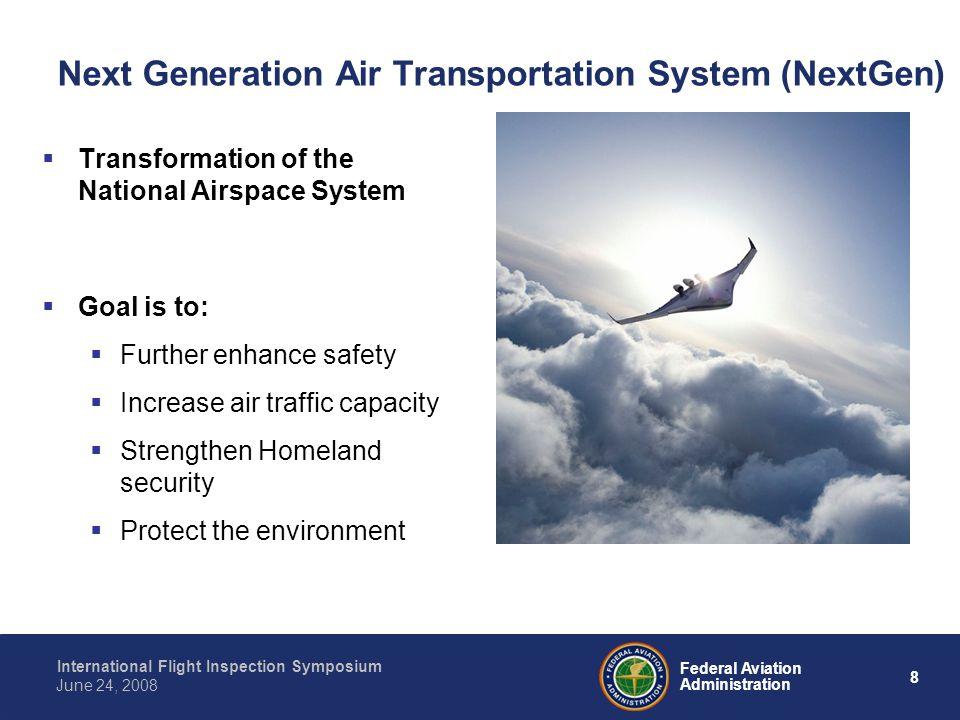 8 International Flight Inspection Symposium June 24, 2008 Federal Aviation Administration Next Generation Air Transportation System (NextGen) Transfor