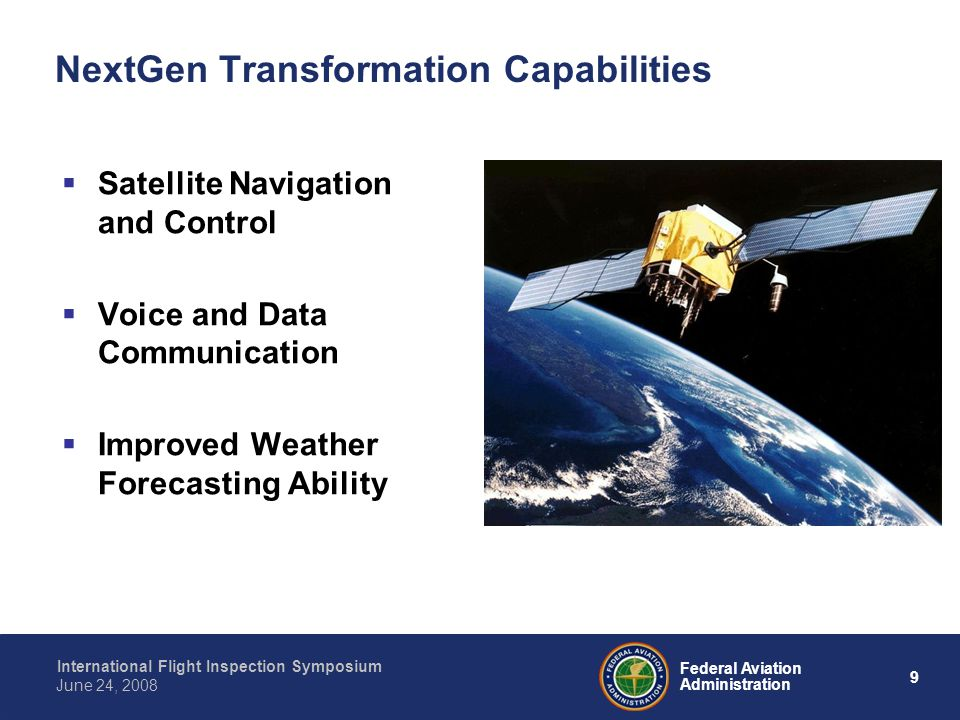9 International Flight Inspection Symposium June 24, 2008 Federal Aviation Administration NextGen Transformation Capabilities Satellite Navigation and Control Voice and Data Communication Improved Weather Forecasting Ability