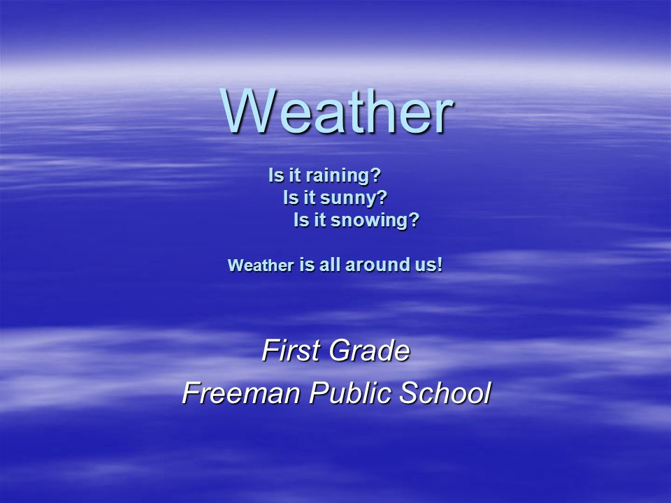 Weather Is it raining? Is it sunny? Is it snowing? Weather is all around us! First Grade Freeman Public School