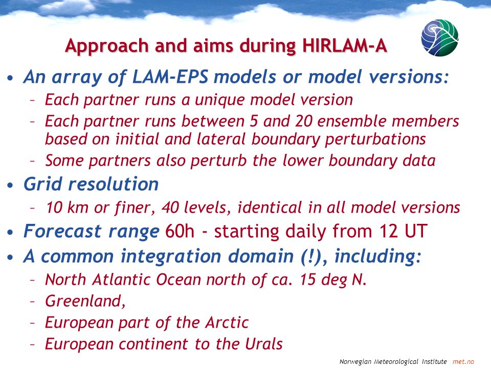 Norwegian Meteorological Institute met.no Approach and aims during HIRLAM-A An array of LAM-EPS models or model versions: –Each partner runs a unique