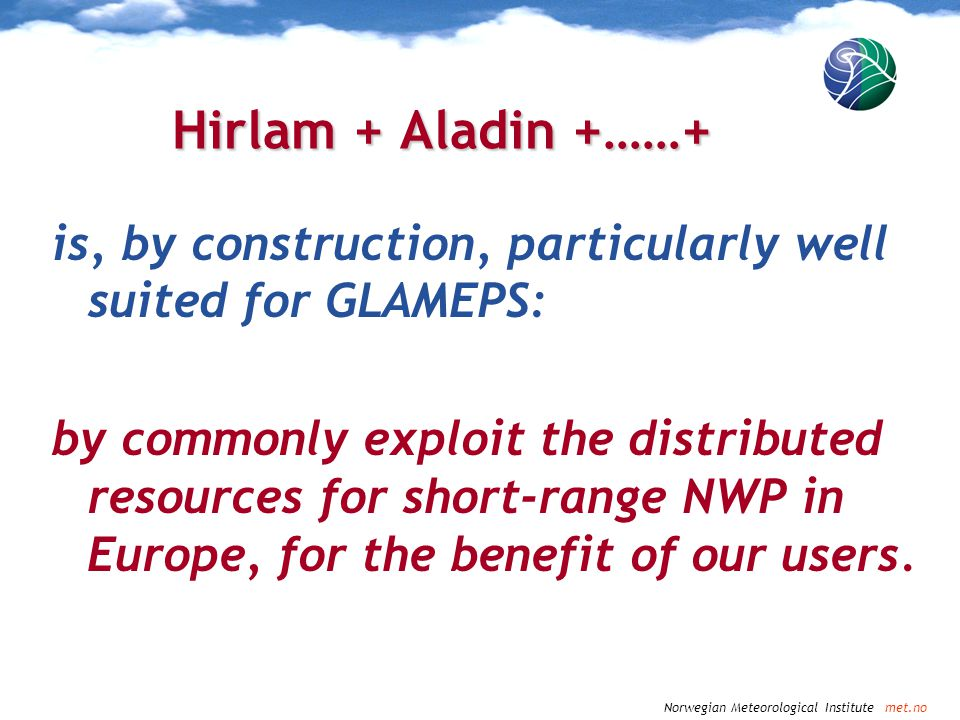 Norwegian Meteorological Institute met.no Hirlam + Aladin +……+ is, by construction, particularly well suited for GLAMEPS: by commonly exploit the dist