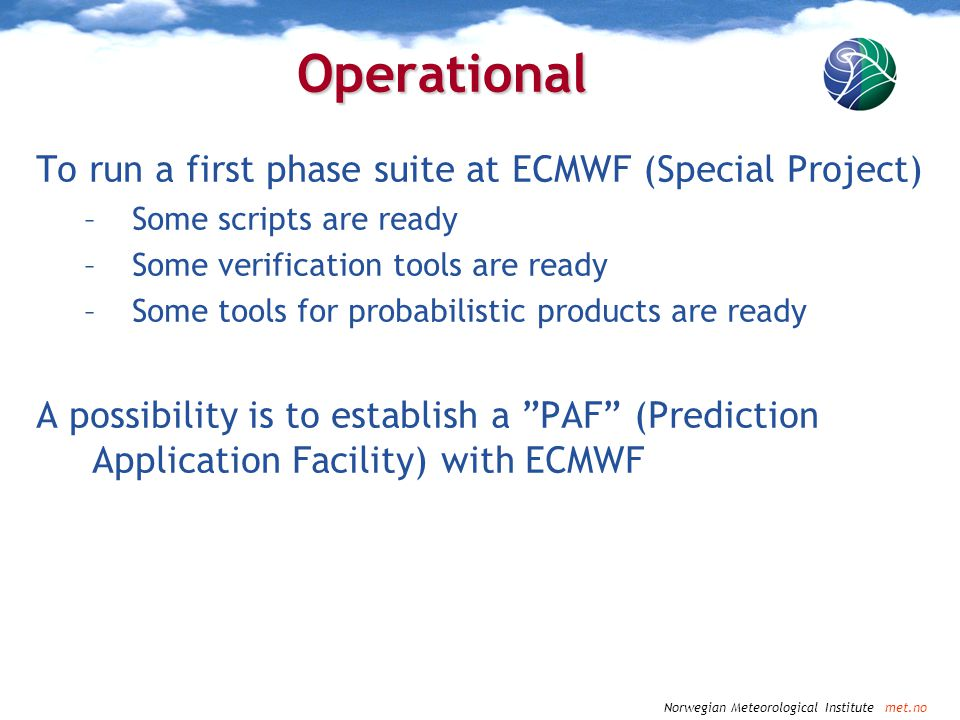 Norwegian Meteorological Institute met.no Operational To run a first phase suite at ECMWF (Special Project) –Some scripts are ready –Some verification