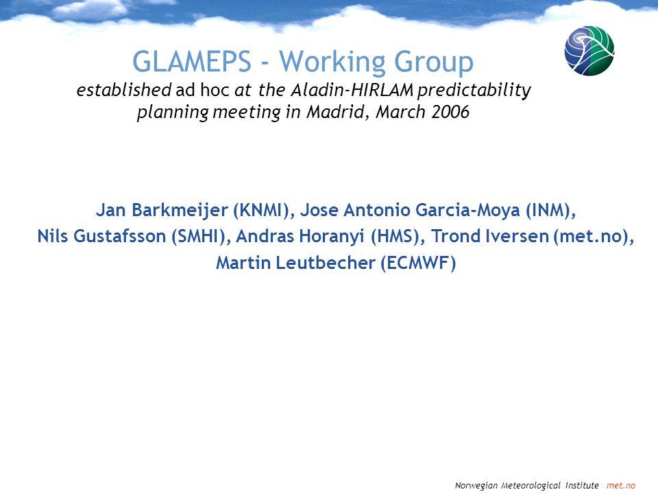 Norwegian Meteorological Institute met.no GLAMEPS - Working Group established ad hoc at the Aladin-HIRLAM predictability planning meeting in Madrid, M