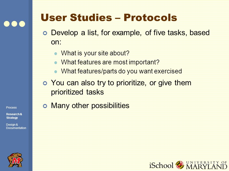 iSchool User Studies – Protocols Process Research & Strategy Design & Documentation Develop a list, for example, of five tasks, based on: What is your site about.