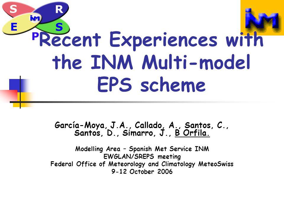Recent Experiences with the INM Multi-model EPS scheme García-Moya, J.A., Callado, A., Santos, C., Santos, D., Simarro, J., B Orfila.