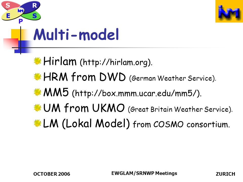 OCTOBER 2006 EWGLAM/SRNWP Meetings ZURICH Multi-Boundaries From different global deterministic models: ECMWF UM from UKMO (Great Britain Weather Service) AVN from NCEP GME from DWD (German Weather Service)