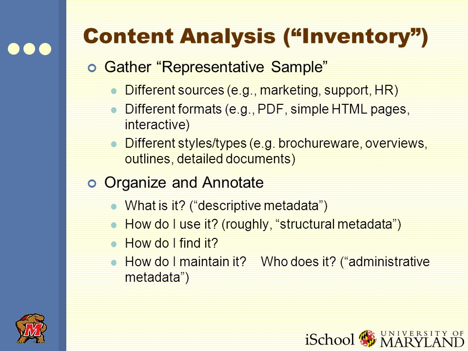iSchool Content Analysis (Inventory) Gather Representative Sample Different sources (e.g., marketing, support, HR) Different formats (e.g., PDF, simpl