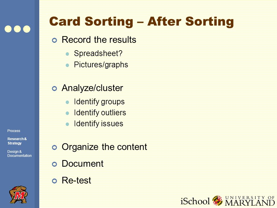 iSchool Card Sorting – After Sorting Record the results Spreadsheet? Pictures/graphs Analyze/cluster Identify groups Identify outliers Identify issues