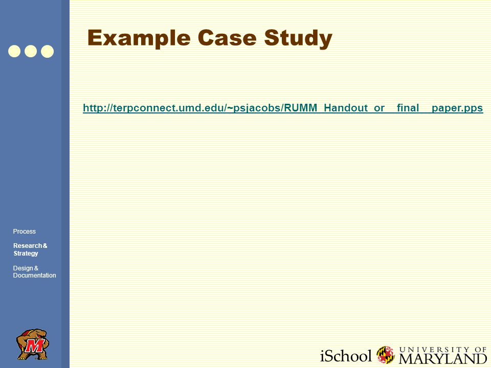 iSchool Example Case Study Process Research & Strategy Design & Documentation http://terpconnect.umd.edu/~psjacobs/RUMM_Handout_or__final__paper.pps