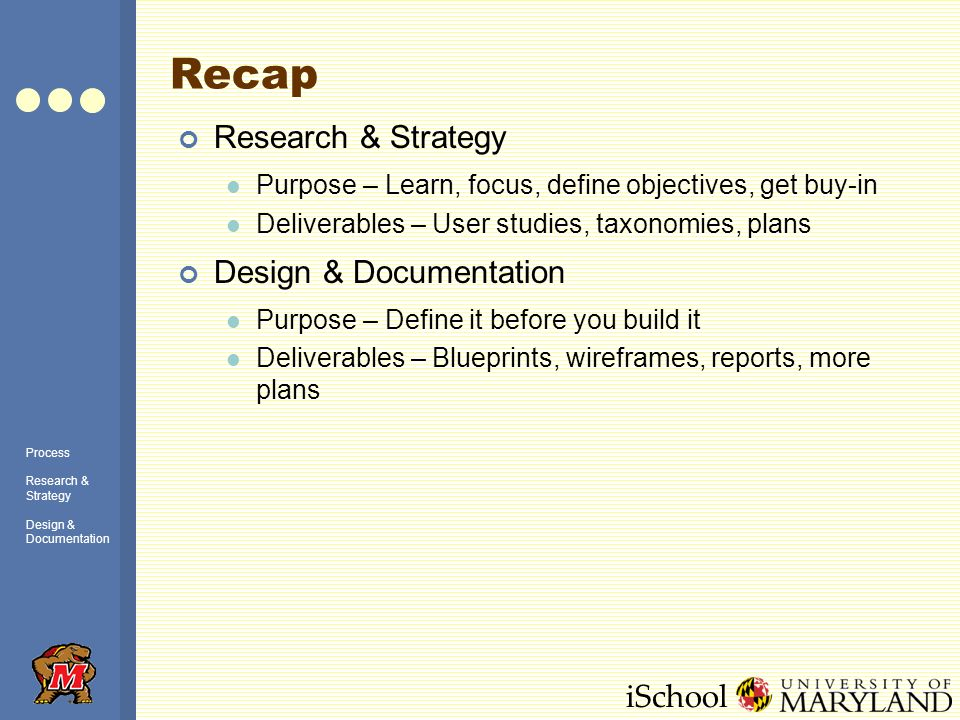 iSchool Recap Research & Strategy Purpose – Learn, focus, define objectives, get buy-in Deliverables – User studies, taxonomies, plans Design & Docume