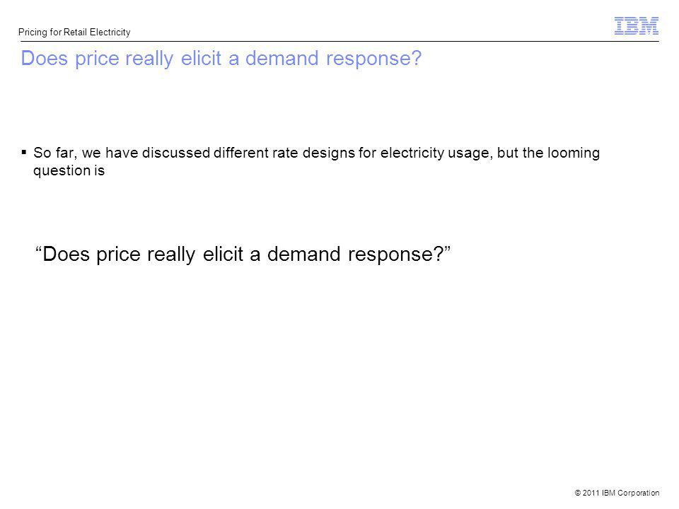 © 2011 IBM Corporation Pricing for Retail Electricity Does price really elicit a demand response? So far, we have discussed different rate designs for