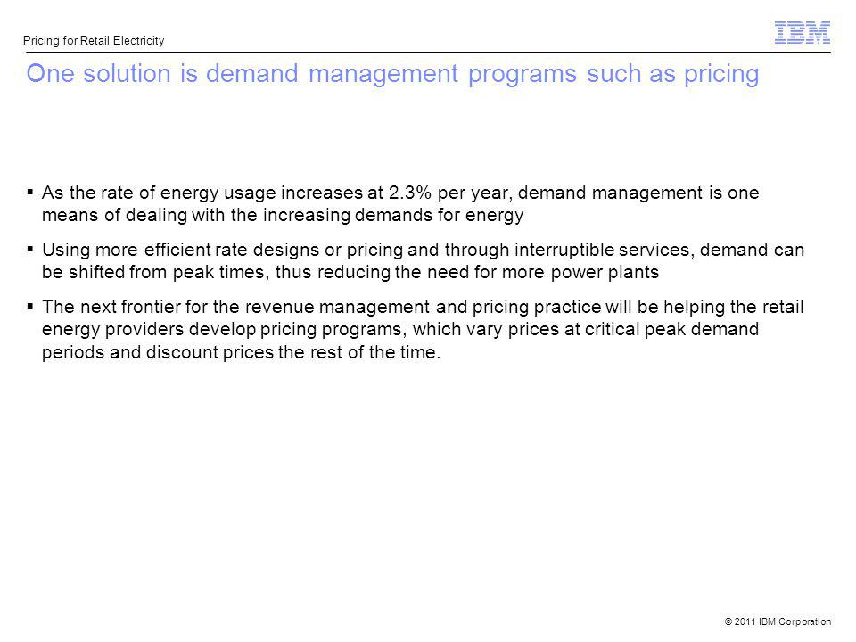 © 2011 IBM Corporation Pricing for Retail Electricity One solution is demand management programs such as pricing As the rate of energy usage increases