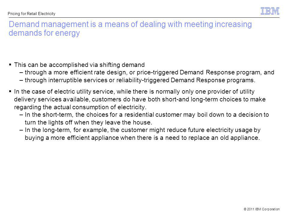 © 2011 IBM Corporation Pricing for Retail Electricity Demand management is a means of dealing with meeting increasing demands for energy This can be a