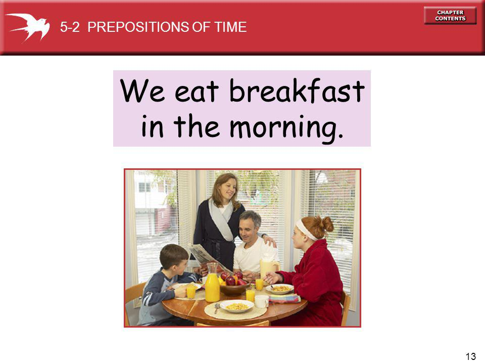 13 We eat breakfast in the morning. 5-2 PREPOSITIONS OF TIME