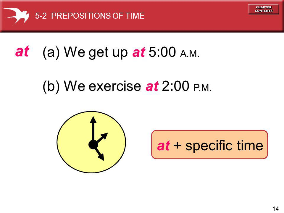 14 (a) We get up at 5:00 A.M. (b) We exercise at 2:00 P.M.