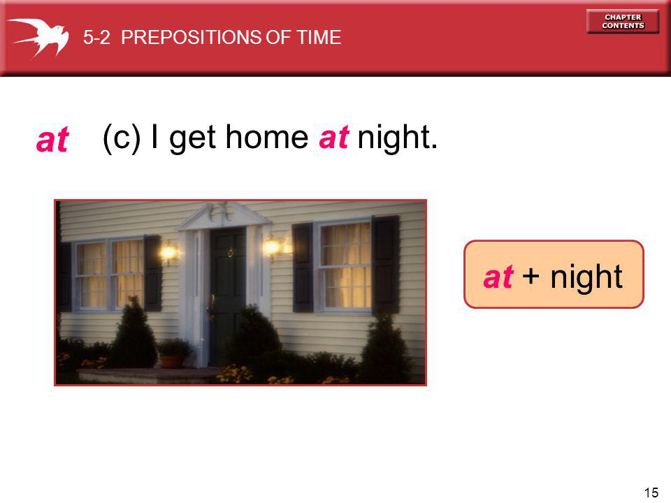 15 at + night at (c) I get home at night. 5-2 PREPOSITIONS OF TIME