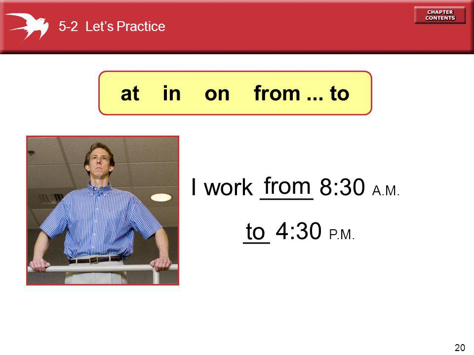 20 I work ____ 8:30 A.M. __ 4:30 P.M. from to 5-2 Lets Practice at in on from... to