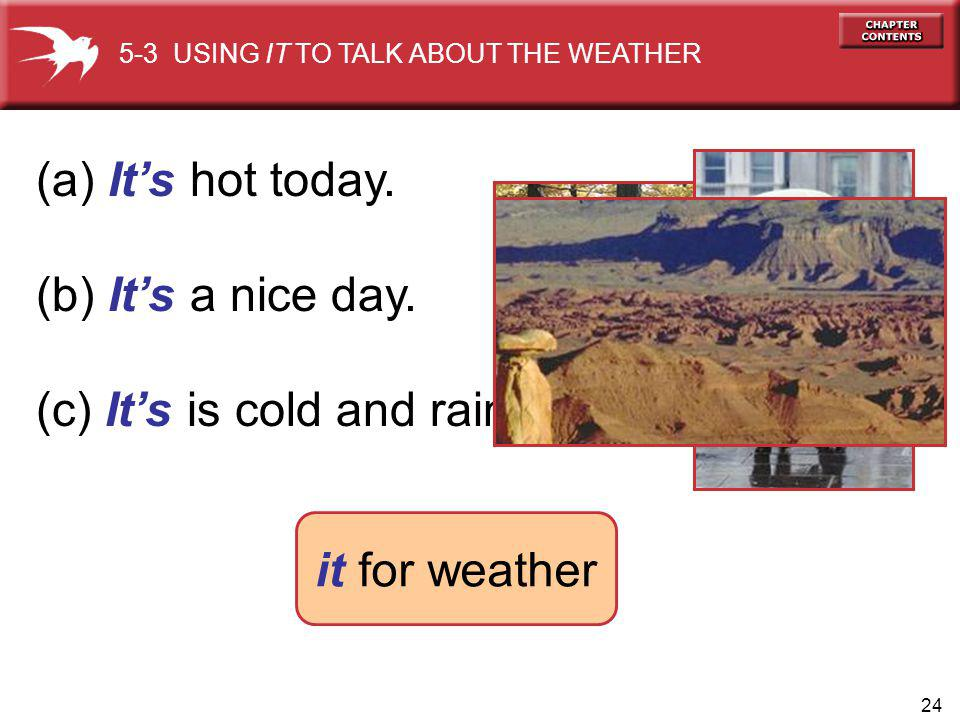 24 (a) Its hot today. (b) Its a nice day. (c) Its is cold and rainy today. 5-3 USING IT TO TALK ABOUT THE WEATHER it for weather