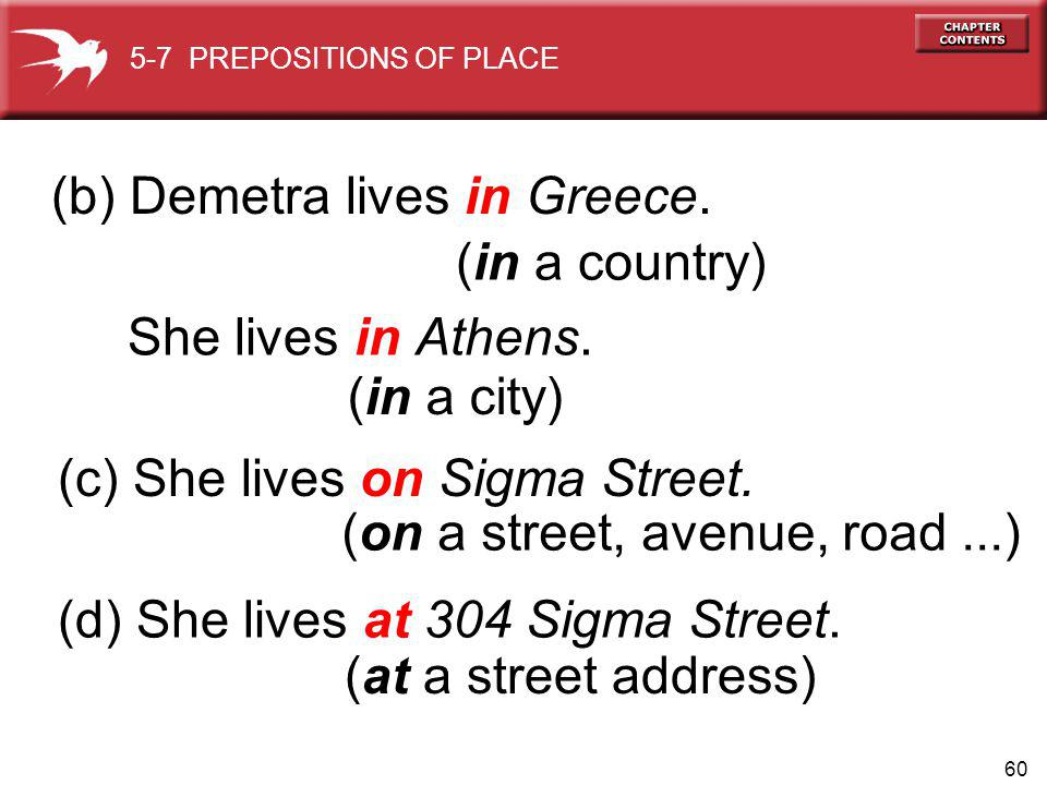 60 (on a street, avenue, road...) (b) Demetra lives in Greece. 5-7 PREPOSITIONS OF PLACE She lives in Athens. (in a country) (in a city) (c) She lives