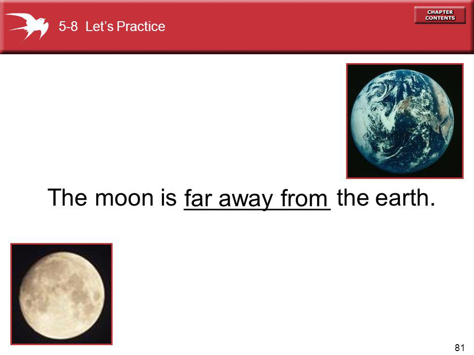 81 The moon is ___________ the earth. far away from 5-8 Lets Practice