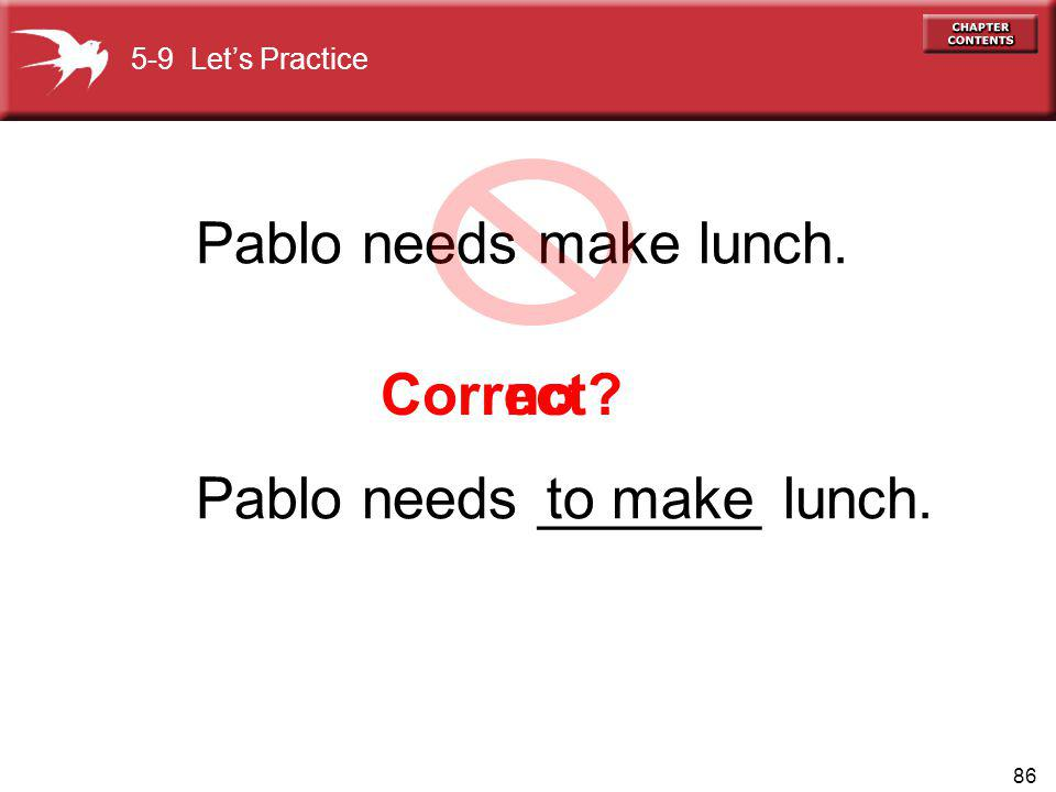 86 Correct no Pablo needs make lunch. 5-9 Lets Practice Pablo needs _______ lunch.to make