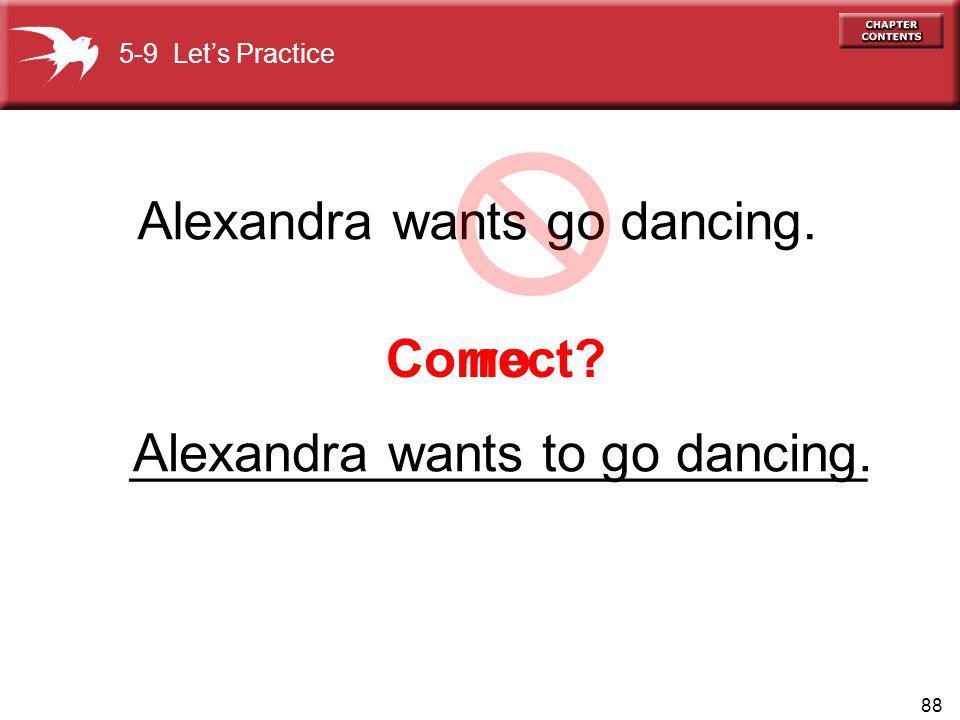 88 Correct? no Alexandra wants go dancing. 5-9 Lets Practice _________________________Alexandra wants to go dancing.