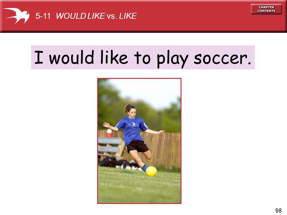 98 I would like to play soccer. 5-11 WOULD LIKE vs. LIKE
