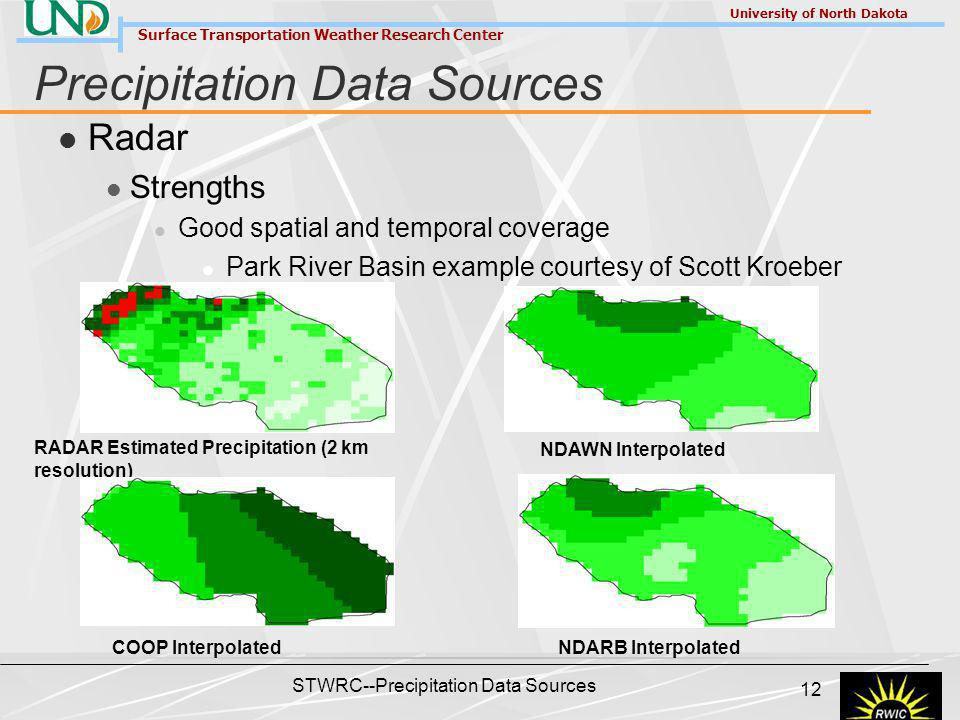 Surface Transportation Weather Research Center University of North Dakota STWRC--Precipitation Data Sources 12 Precipitation Data Sources Radar Strengths Good spatial and temporal coverage Park River Basin example courtesy of Scott Kroeber RADAR Estimated Precipitation (2 km resolution) NDAWN Interpolated COOP InterpolatedNDARB Interpolated