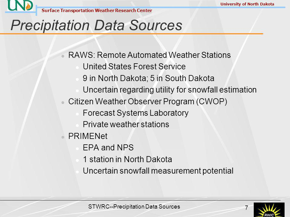 Surface Transportation Weather Research Center University of North Dakota STWRC--Precipitation Data Sources 7 Precipitation Data Sources RAWS: Remote Automated Weather Stations United States Forest Service 9 in North Dakota; 5 in South Dakota Uncertain regarding utility for snowfall estimation Citizen Weather Observer Program (CWOP) Forecast Systems Laboratory Private weather stations PRIMENet EPA and NPS 1 station in North Dakota Uncertain snowfall measurement potential
