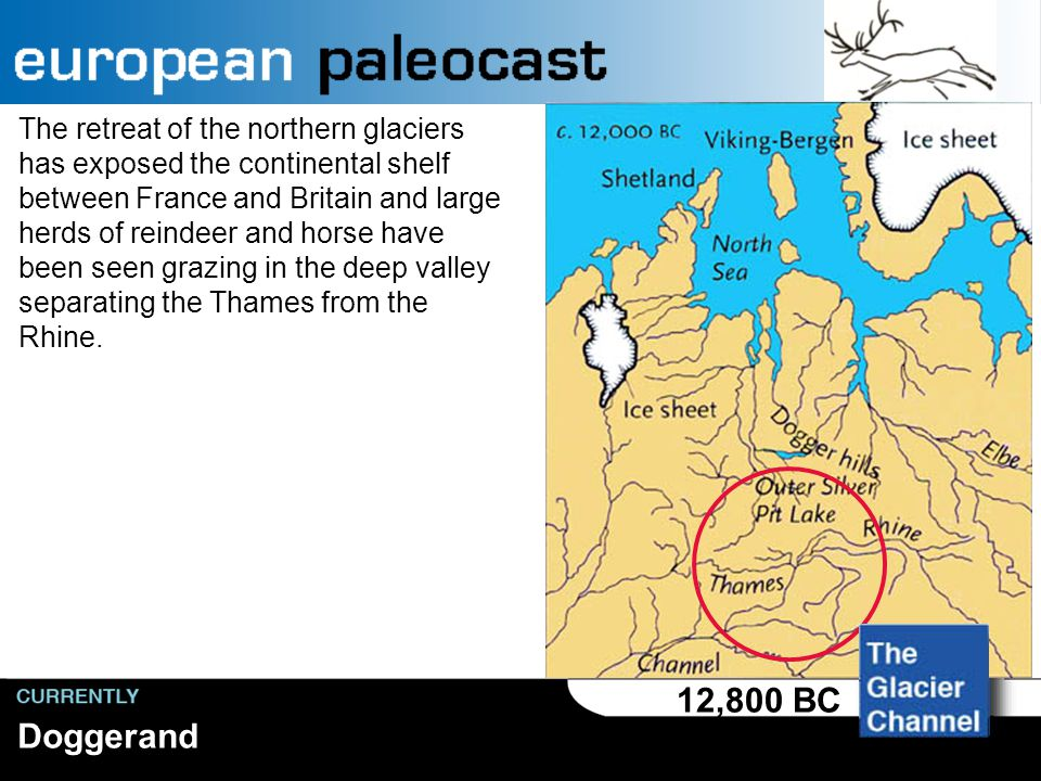 Doggerand 12,800 BC The retreat of the northern glaciers has exposed the continental shelf between France and Britain and large herds of reindeer and horse have been seen grazing in the deep valley separating the Thames from the Rhine.