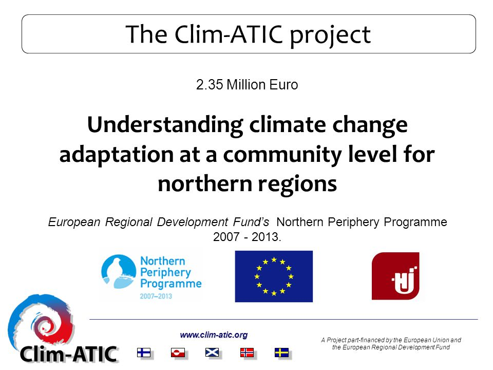 The Clim-ATIC project 2.35 Million Euro Understanding climate change adaptation at a community level for northern regions European Regional Development Funds Northern Periphery Programme 2007 - 2013.