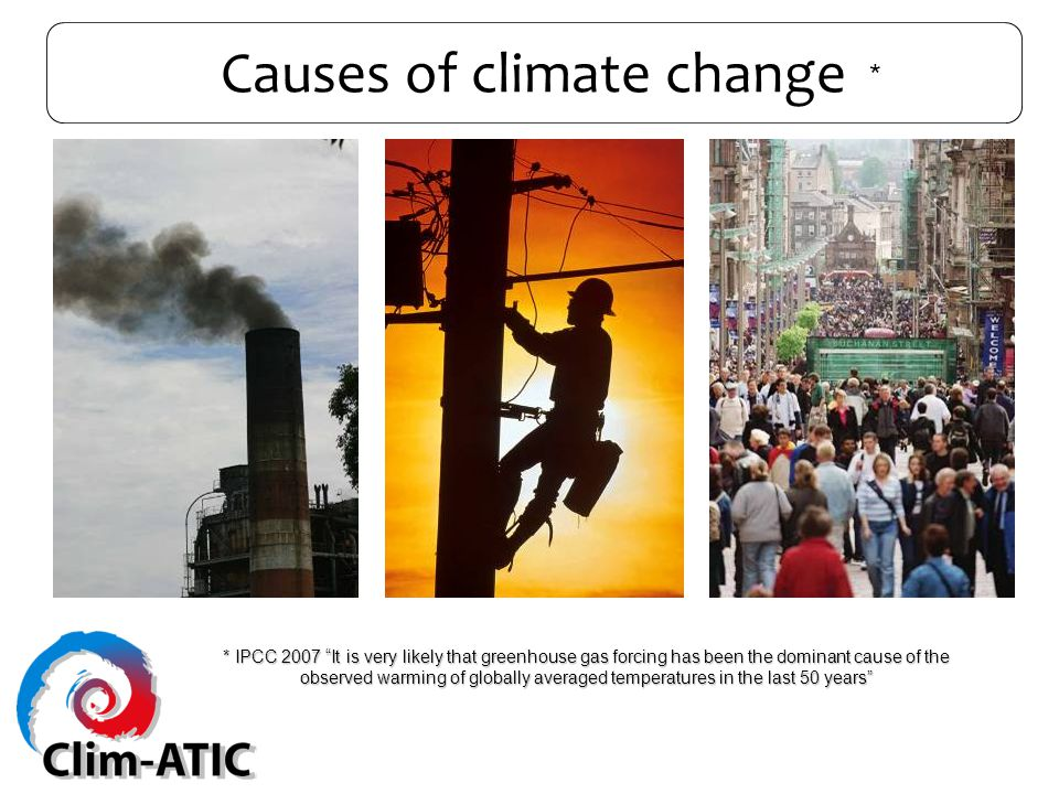 Causes of climate change * IPCC 2007 It is very likely that greenhouse gas forcing has been the dominant cause of the observed warming of globally averaged temperatures in the last 50 years *