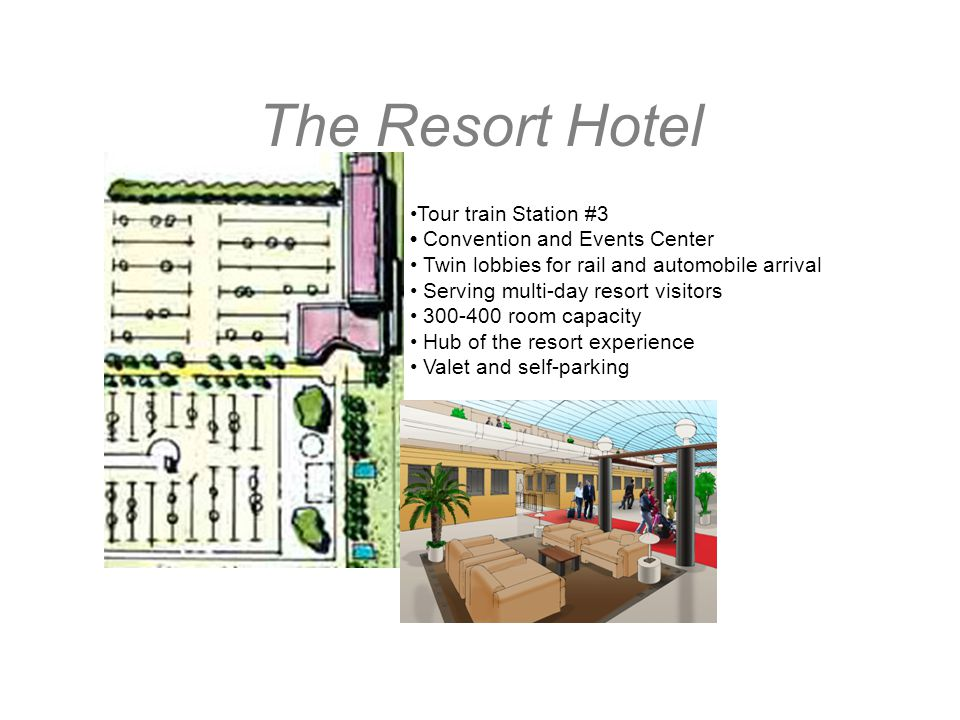 The Resort Hotel Tour train Station #3 Convention and Events Center Twin lobbies for rail and automobile arrival Serving multi-day resort visitors 300-400 room capacity Hub of the resort experience Valet and self-parking