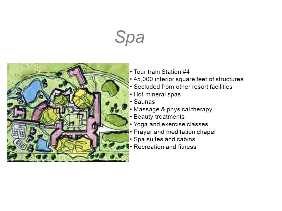 Spa Tour train Station #4 45,000 interior square feet of structures Secluded from other resort facilities Hot mineral spas Saunas Massage & physical therapy Beauty treatments Yoga and exercise classes Prayer and meditation chapel Spa suites and cabins Recreation and fitness