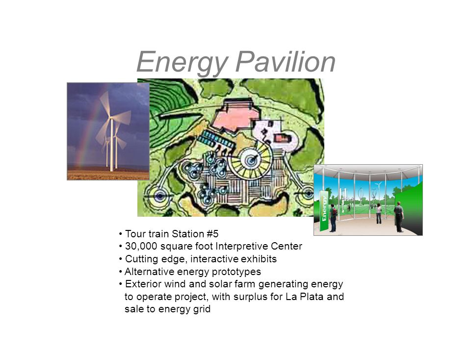 Energy Pavilion Tour train Station #5 30,000 square foot Interpretive Center Cutting edge, interactive exhibits Alternative energy prototypes Exterior wind and solar farm generating energy to operate project, with surplus for La Plata and sale to energy grid