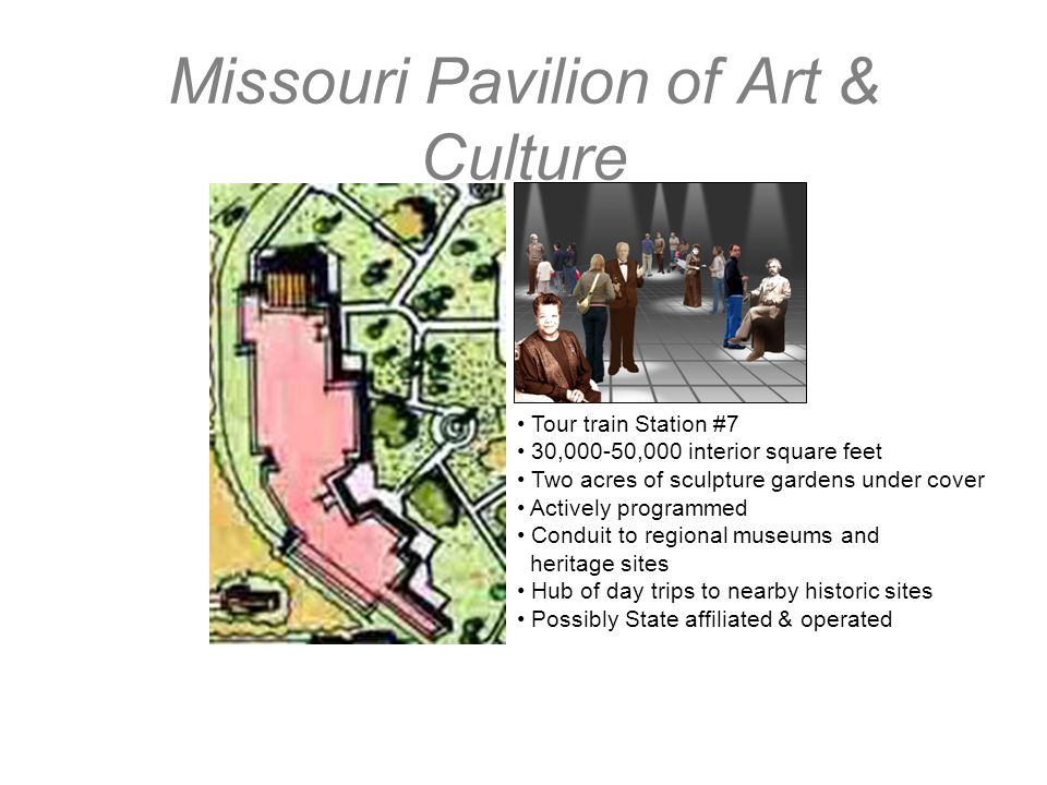 Missouri Pavilion of Art & Culture Tour train Station #7 30,000-50,000 interior square feet Two acres of sculpture gardens under cover Actively progra