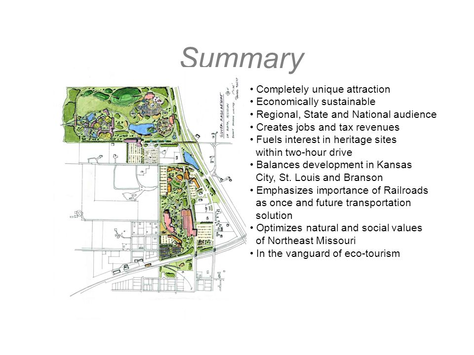 Summary Completely unique attraction Economically sustainable Regional, State and National audience Creates jobs and tax revenues Fuels interest in heritage sites within two-hour drive Balances development in Kansas City, St.