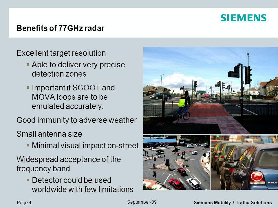 Page 4 September-09 Siemens Mobility / Traffic Solutions Benefits of 77GHz radar Excellent target resolution Able to deliver very precise detection zones Important if SCOOT and MOVA loops are to be emulated accurately.