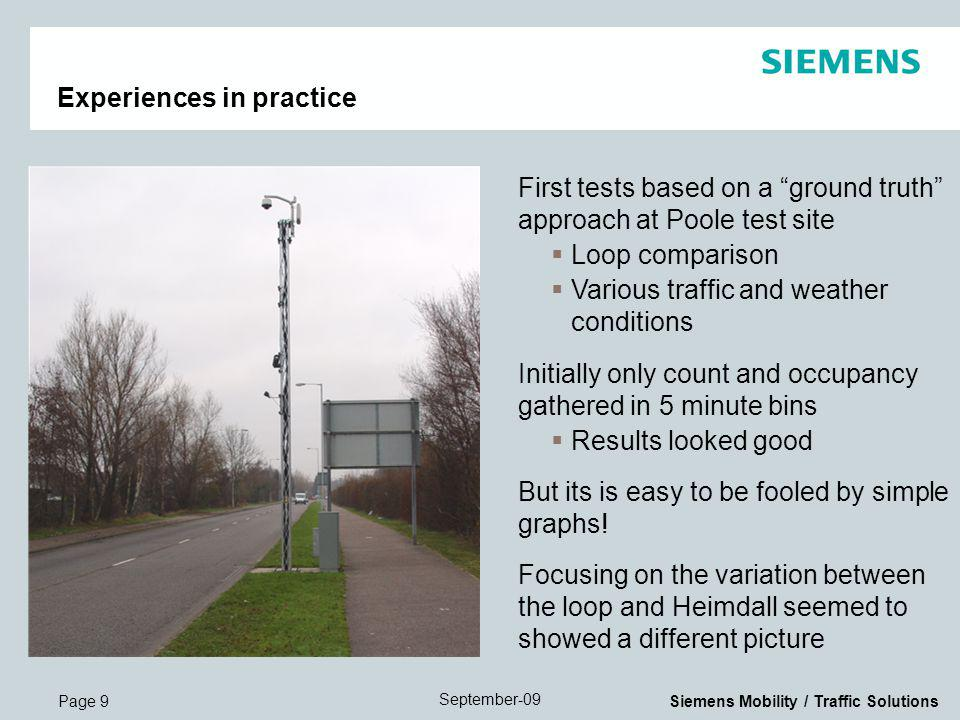 Page 9 September-09 Siemens Mobility / Traffic Solutions Experiences in practice First tests based on a ground truth approach at Poole test site Loop comparison Various traffic and weather conditions Initially only count and occupancy gathered in 5 minute bins Results looked good But its is easy to be fooled by simple graphs.