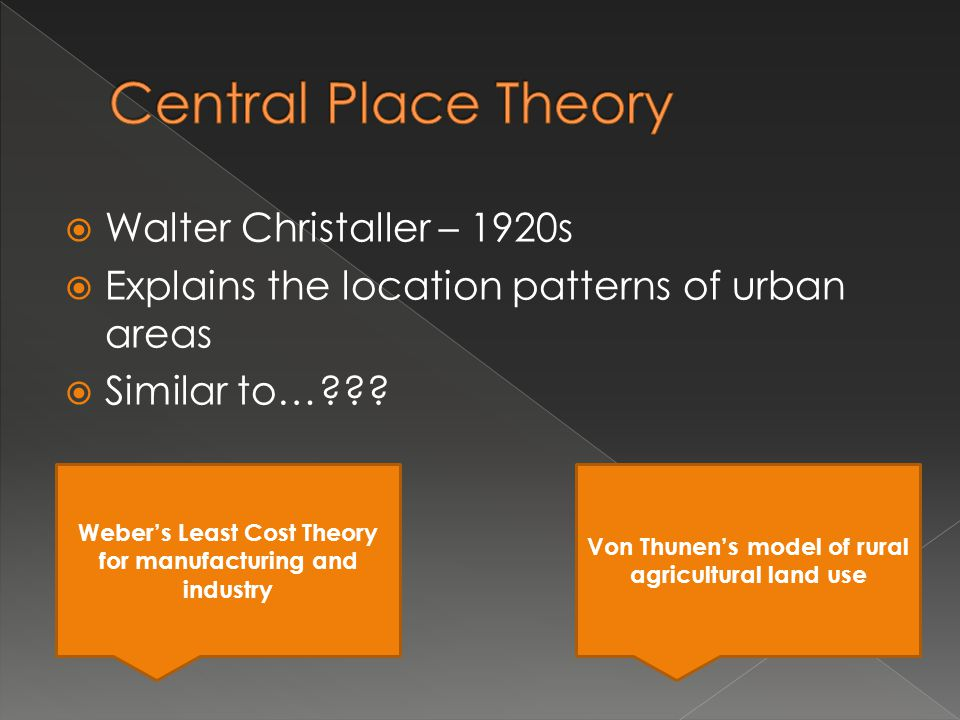 Walter Christaller – 1920s Explains the location patterns of urban areas Similar to…??? Webers Least Cost Theory for manufacturing and industry Von Th