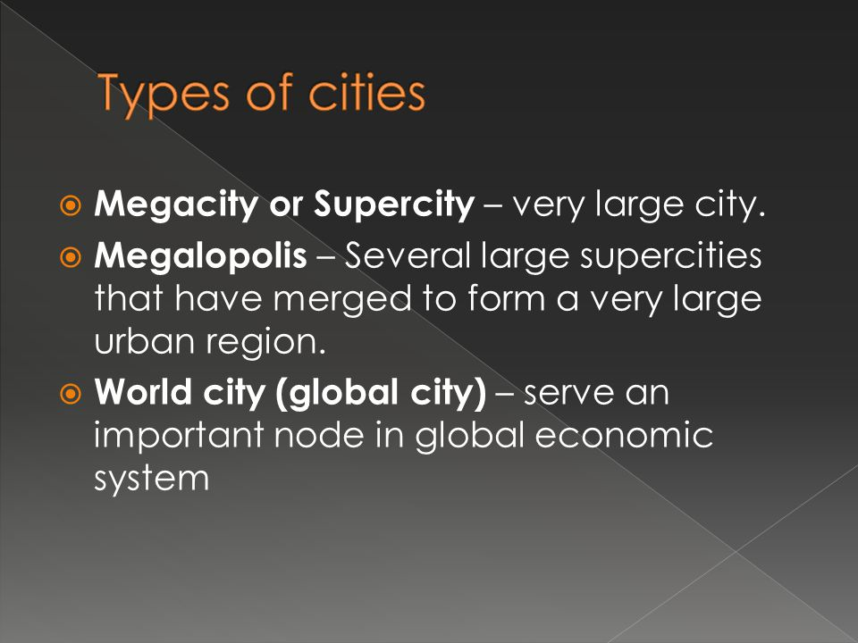 Megacity or Supercity – very large city. Megalopolis – Several large supercities that have merged to form a very large urban region. World city (globa