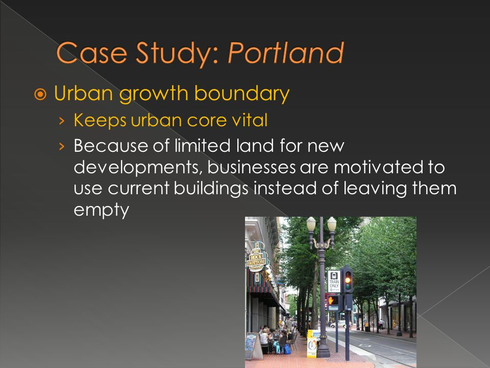 Urban growth boundary Keeps urban core vital Because of limited land for new developments, businesses are motivated to use current buildings instead o