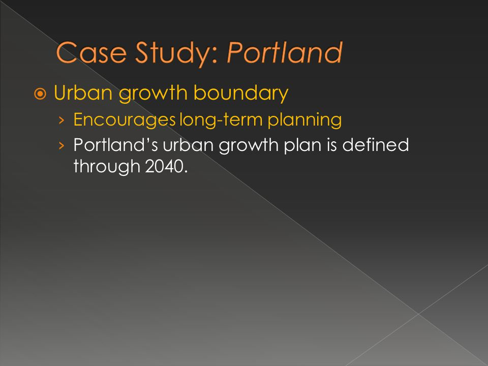 Urban growth boundary Encourages long-term planning Portlands urban growth plan is defined through 2040.