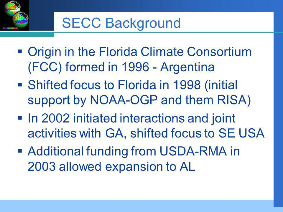 SECC Background Origin in the Florida Climate Consortium (FCC) formed in 1996 - Argentina Shifted focus to Florida in 1998 (initial support by NOAA-OGP and them RISA) In 2002 initiated interactions and joint activities with GA, shifted focus to SE USA Additional funding from USDA-RMA in 2003 allowed expansion to AL
