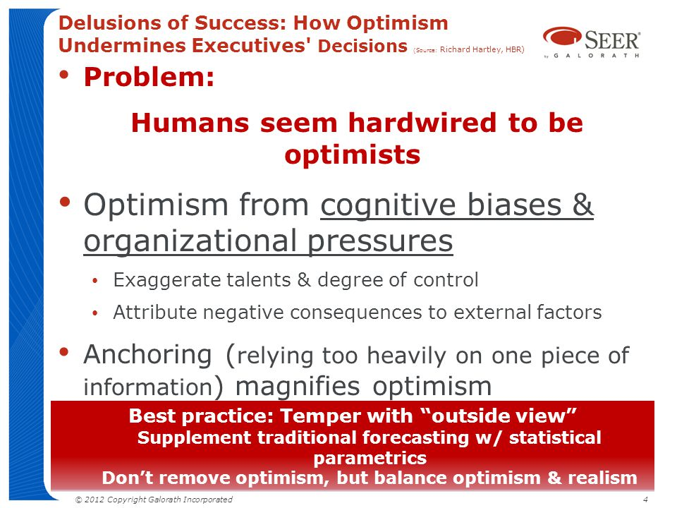 © 2012 Copyright Galorath Incorporated 4 Delusions of Success: How Optimism Undermines Executives' Decisions (Source: Richard Hartley, HBR) Problem: H