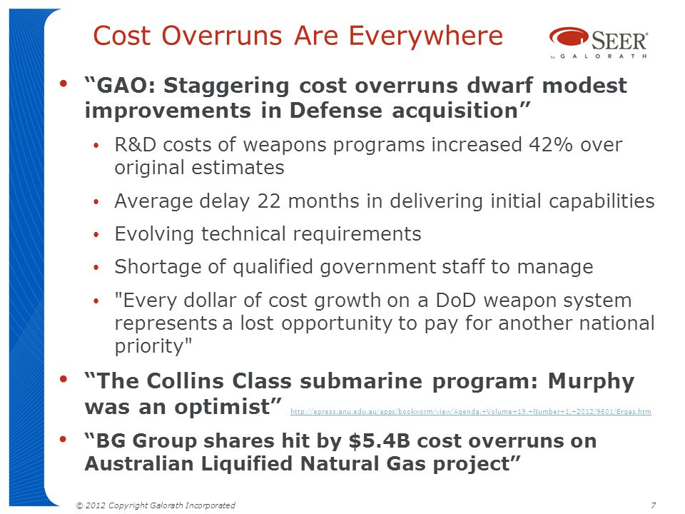 © 2012 Copyright Galorath Incorporated 7 Cost Overruns Are Everywhere GAO: Staggering cost overruns dwarf modest improvements in Defense acquisition R