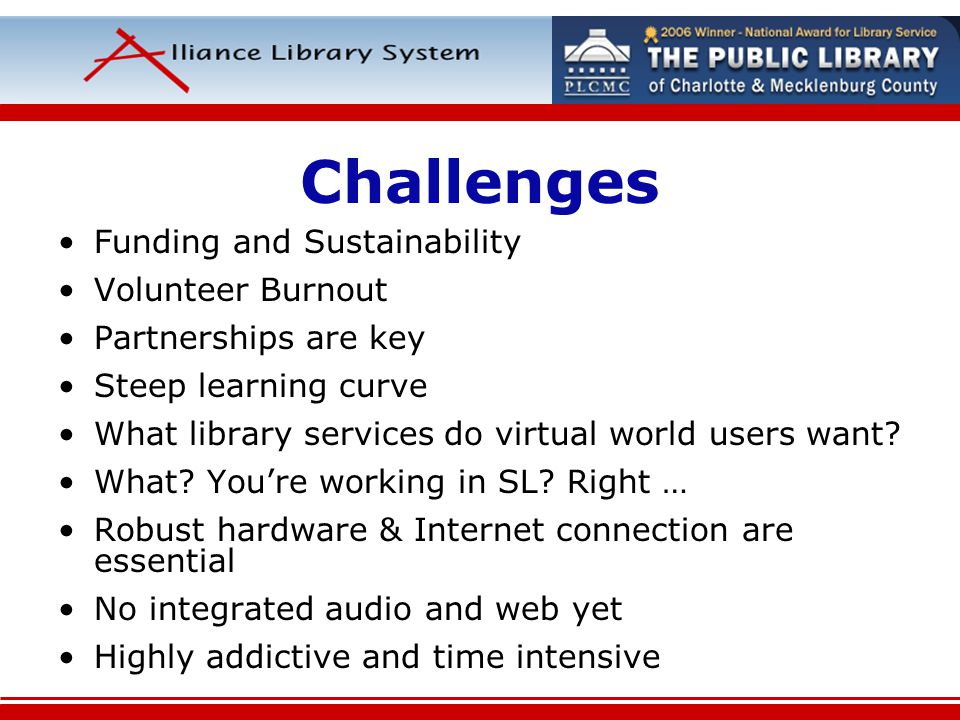 Challenges Funding and Sustainability Volunteer Burnout Partnerships are key Steep learning curve What library services do virtual world users want.