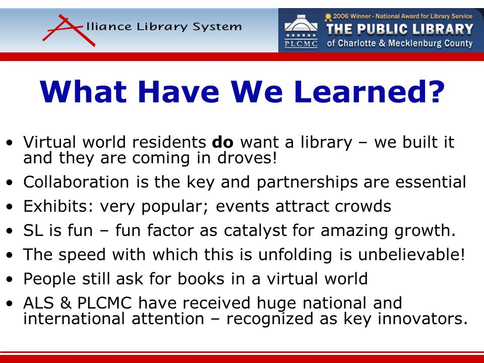 What Have We Learned? Virtual world residents do want a library – we built it and they are coming in droves! Collaboration is the key and partnerships