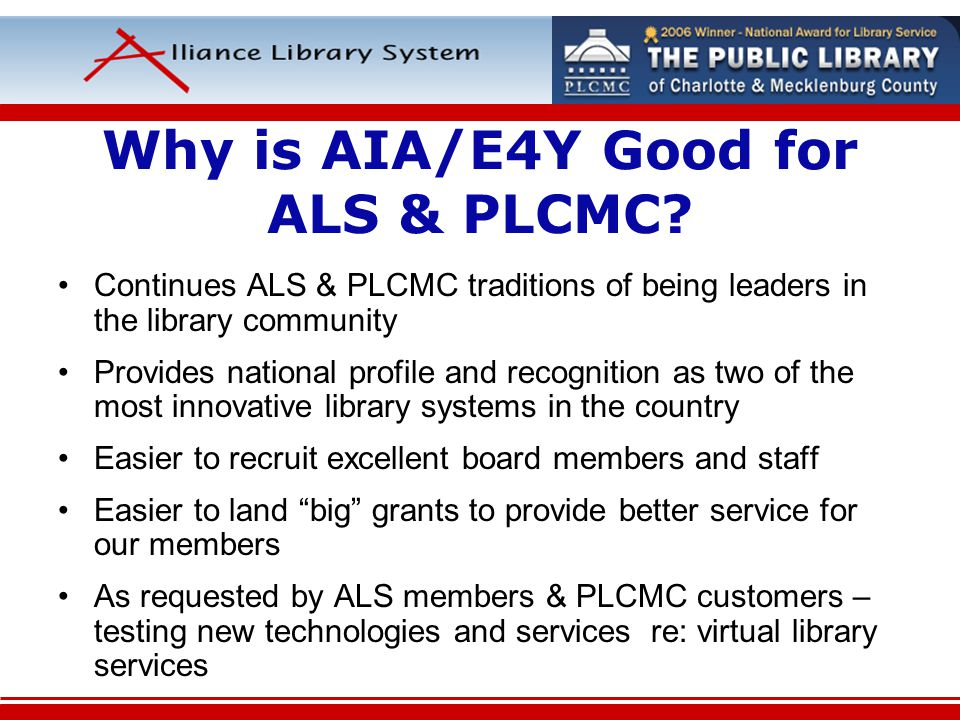 Why is AIA/E4Y Good for ALS & PLCMC? Continues ALS & PLCMC traditions of being leaders in the library community Provides national profile and recognit
